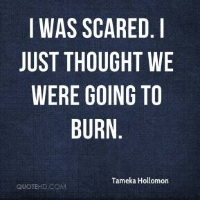 Tameka Hollomon  - I was scared. I just thought we were going to burn.