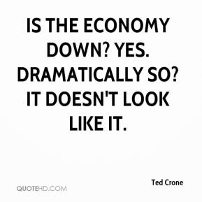 Ted Crone  - Is the economy down? Yes. Dramatically so? It doesn't look like it.