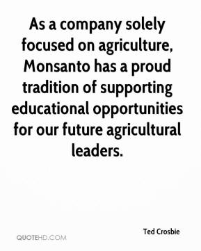 Ted Crosbie  - As a company solely focused on agriculture, Monsanto has a proud tradition of supporting educational opportunities for our future agricultural leaders.