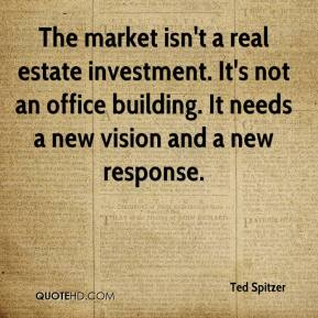Ted Spitzer  - The market isn't a real estate investment. It's not an office building. It needs a new vision and a new response.