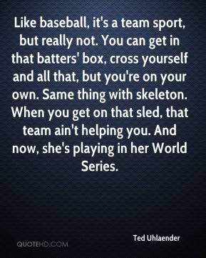 Ted Uhlaender  - Like baseball, it's a team sport, but really not. You can get in that batters' box, cross yourself and all that, but you're on your own. Same thing with skeleton. When you get on that sled, that team ain't helping you. And now, she's playing in her World Series.