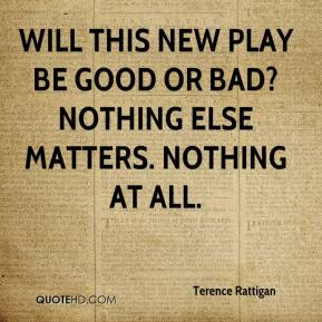 Will this new play be good or bad? Nothing else matters. Nothing at all.