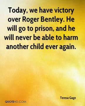 Teresa Gage  - Today, we have victory over Roger Bentley. He will go to prison, and he will never be able to harm another child ever again.
