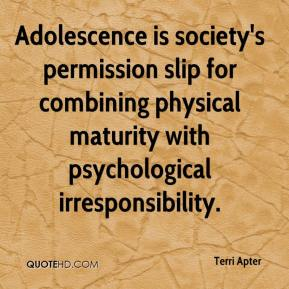 Terri Apter - Adolescence is society's permission slip for combining physical maturity with psychological irresponsibility.