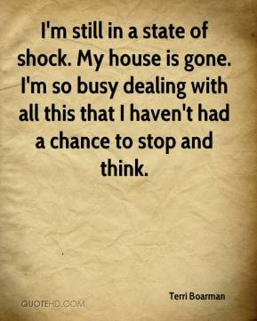 Terri Boarman  - I'm still in a state of shock. My house is gone. I'm so busy dealing with all this that I haven't had a chance to stop and think.