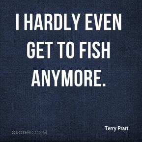 Terry Pratt  - I hardly even get to fish anymore.
