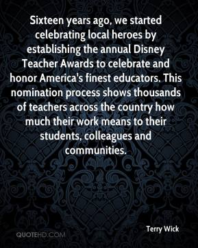 Terry Wick  - Sixteen years ago, we started celebrating local heroes by establishing the annual Disney Teacher Awards to celebrate and honor America's finest educators. This nomination process shows thousands of teachers across the country how much their work means to their students, colleagues and communities.