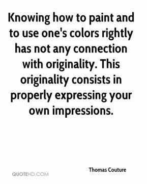 Thomas Couture - Knowing how to paint and to use one's colors rightly has not any connection with originality. This originality consists in properly expressing your own impressions.