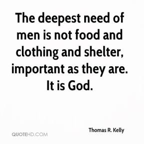 The deepest need of men is not food and clothing and shelter, important as they are. It is God.