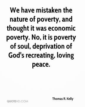 Thomas R. Kelly - We have mistaken the nature of poverty, and thought it was economic poverty. No, it is poverty of soul, deprivation of God's recreating, loving peace.