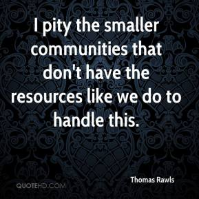 Thomas Rawls  - I pity the smaller communities that don't have the resources like we do to handle this.