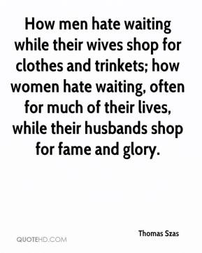Thomas Szas  - How men hate waiting while their wives shop for clothes and trinkets; how women hate waiting, often for much of their lives, while their husbands shop for fame and glory.