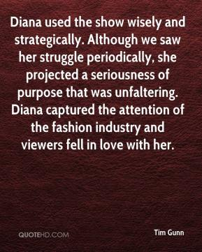 Tim Gunn  - Diana used the show wisely and strategically. Although we saw her struggle periodically, she projected a seriousness of purpose that was unfaltering. Diana captured the attention of the fashion industry and viewers fell in love with her.