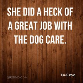 Tim Osmar  - She did a heck of a great job with the dog care.