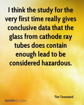Tim Townsend  - I think the study for the very first time really gives conclusive data that the glass from cathode ray tubes does contain enough lead to be considered hazardous.
