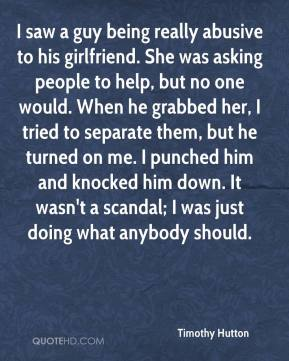 Timothy Hutton - I saw a guy being really abusive to his girlfriend. She was asking people to help, but no one would. When he grabbed her, I tried to separate them, but he turned on me. I punched him and knocked him down. It wasn't a scandal; I was just doing what anybody should.