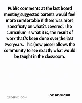 Todd Bloomquist  - Public comments at the last board meeting suggested parents would feel more comfortable if there was more specificity on what?s covered. The curriculum is what it is, the result of work that?s been done over the last two years. This (new piece) allows the community to see exactly what would be taught in the classroom.