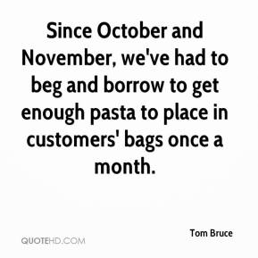 Tom Bruce  - Since October and November, we've had to beg and borrow to get enough pasta to place in customers' bags once a month.