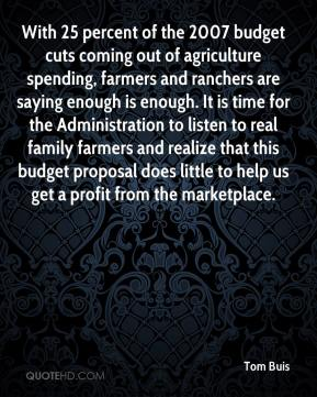 Tom Buis  - With 25 percent of the 2007 budget cuts coming out of agriculture spending, farmers and ranchers are saying enough is enough. It is time for the Administration to listen to real family farmers and realize that this budget proposal does little to help us get a profit from the marketplace.