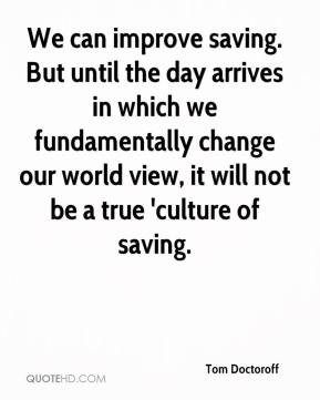 Tom Doctoroff  - We can improve saving. But until the day arrives in which we fundamentally change our world view, it will not be a true 'culture of saving.