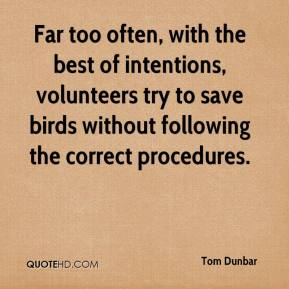 Tom Dunbar  - Far too often, with the best of intentions, volunteers try to save birds without following the correct procedures.