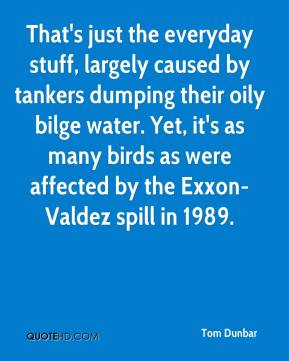 That's just the everyday stuff, largely caused by tankers dumping their oily bilge water. Yet, it's as many birds as were affected by the Exxon-Valdez spill in 1989.