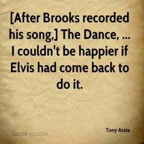 Tony Arata  - [After Brooks recorded his song,] The Dance, ... I couldn't be happier if Elvis had come back to do it.