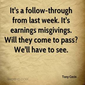 Tony Cecin  - It's a follow-through from last week. It's earnings misgivings. Will they come to pass? We'll have to see.