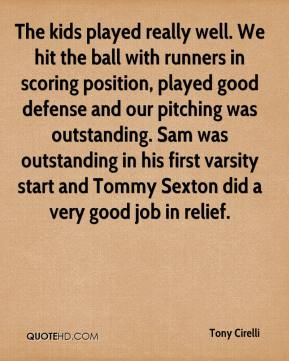 Tony Cirelli  - The kids played really well. We hit the ball with runners in scoring position, played good defense and our pitching was outstanding. Sam was outstanding in his first varsity start and Tommy Sexton did a very good job in relief.