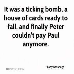 Tony Kavanagh  - It was a ticking bomb, a house of cards ready to fall, and finally Peter couldn't pay Paul anymore.