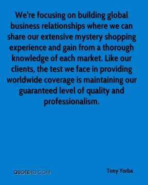 Tony Yorba  - We're focusing on building global business relationships where we can share our extensive mystery shopping experience and gain from a thorough knowledge of each market. Like our clients, the test we face in providing worldwide coverage is maintaining our guaranteed level of quality and professionalism.