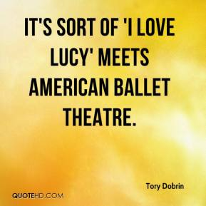 Tory Dobrin  - It's sort of 'I Love Lucy' meets American Ballet Theatre.