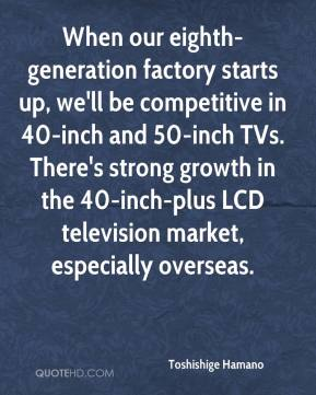 Toshishige Hamano  - When our eighth-generation factory starts up, we'll be competitive in 40-inch and 50-inch TVs. There's strong growth in the 40-inch-plus LCD television market, especially overseas.