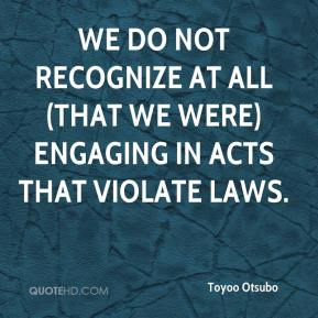 We do not recognize at all (that we were) engaging in acts that violate laws.