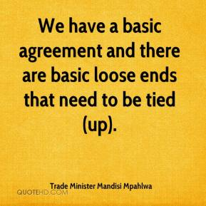 Trade Minister Mandisi Mpahlwa  - We have a basic agreement and there are basic loose ends that need to be tied (up).