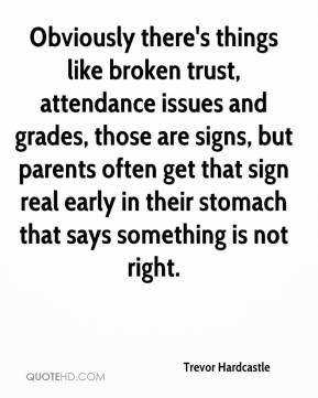 Trevor Hardcastle  - Obviously there's things like broken trust, attendance issues and grades, those are signs, but parents often get that sign real early in their stomach that says something is not right.