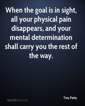 Trey Patty  - When the goal is in sight, all your physical pain disappears, and your mental determination shall carry you the rest of the way.