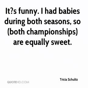 Tricia Schultz  - It?s funny. I had babies during both seasons, so (both championships) are equally sweet.