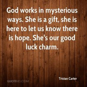 God works in mysterious ways. She is a gift, she is here to let us know there is hope. She's our good luck charm.