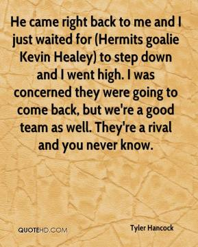 Tyler Hancock  - He came right back to me and I just waited for (Hermits goalie Kevin Healey) to step down and I went high. I was concerned they were going to come back, but we're a good team as well. They're a rival and you never know.