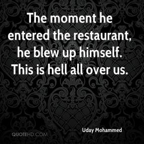 The moment he entered the restaurant, he blew up himself. This is hell all over us.