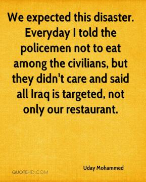 Uday Mohammed  - We expected this disaster. Everyday I told the policemen not to eat among the civilians, but they didn't care and said all Iraq is targeted, not only our restaurant.
