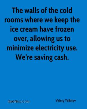 Valery Yelkhov  - The walls of the cold rooms where we keep the ice cream have frozen over, allowing us to minimize electricity use. We're saving cash.