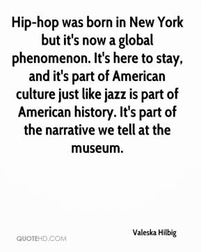Valeska Hilbig  - Hip-hop was born in New York but it's now a global phenomenon. It's here to stay, and it's part of American culture just like jazz is part of American history. It's part of the narrative we tell at the museum.