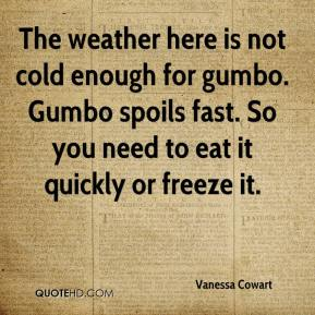 Vanessa Cowart  - The weather here is not cold enough for gumbo. Gumbo spoils fast. So you need to eat it quickly or freeze it.