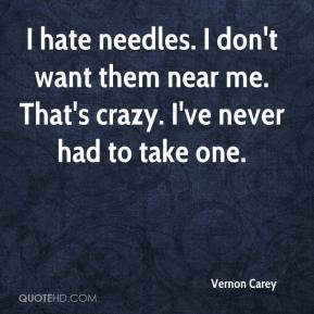 Vernon Carey  - I hate needles. I don't want them near me. That's crazy. I've never had to take one.