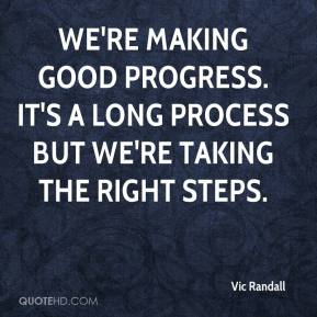Vic Randall  - We're making good progress. It's a long process but we're taking the right steps.