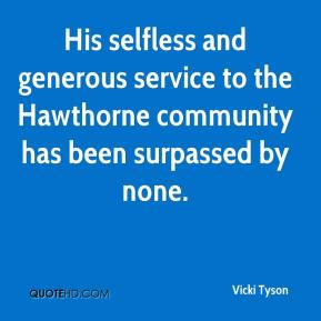 Vicki Tyson  - His selfless and generous service to the Hawthorne community has been surpassed by none.