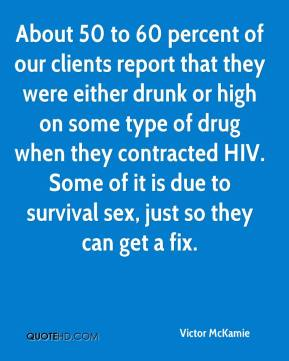 Victor McKamie  - About 50 to 60 percent of our clients report that they were either drunk or high on some type of drug when they contracted HIV. Some of it is due to survival sex, just so they can get a fix.