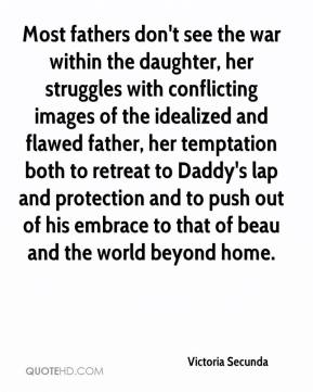 Victoria Secunda - Most fathers don't see the war within the daughter, her struggles with conflicting images of the idealized and flawed father, her temptation both to retreat to Daddy's lap and protection and to push out of his embrace to that of beau and the world beyond home.